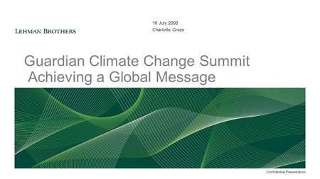 16 July 2008 Charlotte Grezo Guardian Climate Change Summit Achieving a Global Message Confidential Presentation.