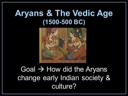 Aryans & The Vedic Age (1500-500 BC) Goal  How did the Aryans change early Indian society & culture?