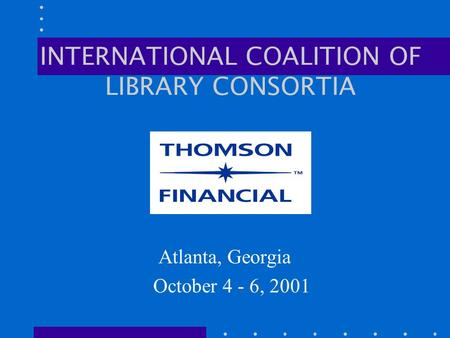 INTERNATIONAL COALITION OF LIBRARY CONSORTIA Atlanta, Georgia October 4 - 6, 2001.