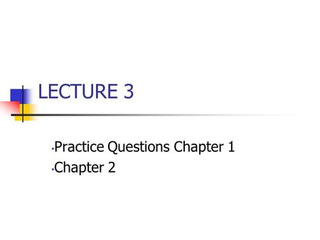 LECTURE 3 Practice Questions Chapter 1 Chapter 2.