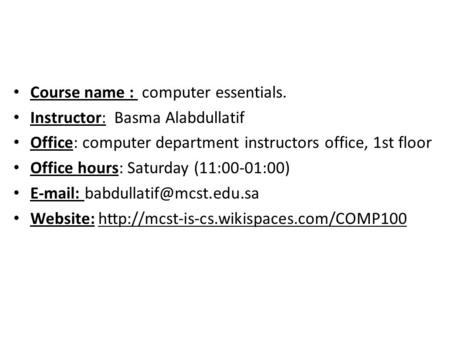 Course name : computer essentials. Instructor: Basma Alabdullatif Office: computer department instructors office, 1st floor Office hours: Saturday (11:00-01:00)