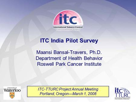 ITC India Pilot Survey Maansi Bansal-Travers, Ph.D. Department of Health Behavior Roswell Park Cancer Institute ITC-TTURC Project Annual Meeting Portland,