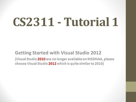 CS2311 - Tutorial 1 Getting Started with Visual Studio 2012 (Visual Studio 2010 are no longer available on MSDNAA, please choose Visual Studio 2012 which.