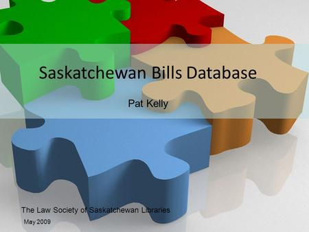 Law Society of Saskatchewan Libraries The Law Society of Saskatchewan Libraries May 2009 Saskatchewan Bills Database Pat Kelly.