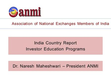 India Country Report Investor Education Programs Association of National Exchanges Members of India Dr. Naresh Maheshwari – President ANMI.