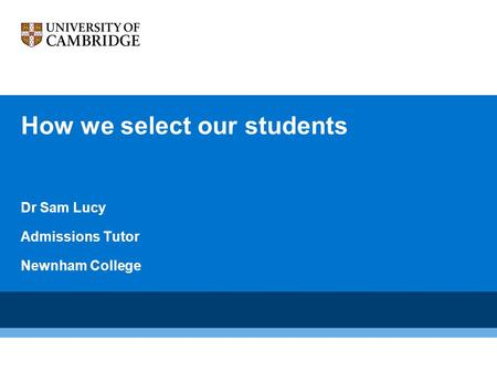 How we select our students Dr Sam Lucy Admissions Tutor Newnham College.