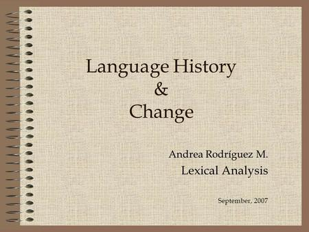 Language History & Change Andrea Rodríguez M. Lexical Analysis September, 2007.