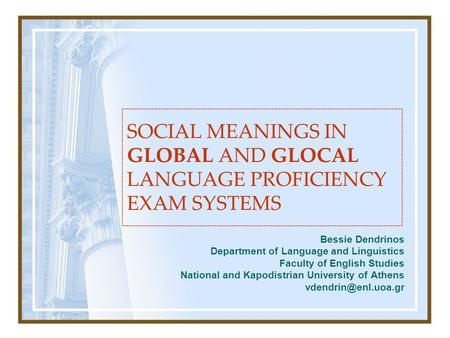 SOCIAL MEANINGS IN GLOBAL AND GLOCAL LANGUAGE PROFICIENCY EXAM SYSTEMS Bessie Dendrinos Department of Language and Linguistics Faculty of English Studies.