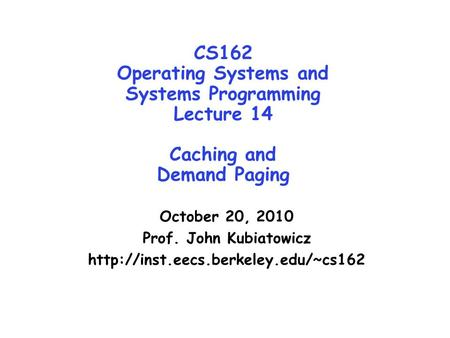 CS162 Operating Systems and Systems Programming Lecture 14 Caching and Demand Paging October 20, 2010 Prof. John Kubiatowicz