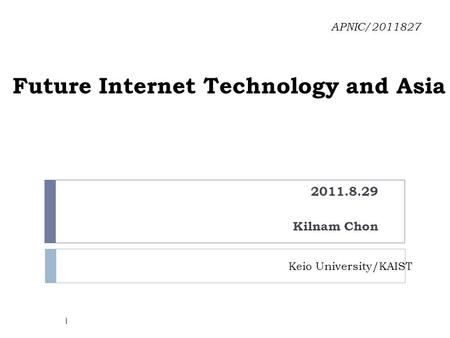 Future Internet Technology and Asia 2011.8.29 Kilnam Chon APNIC/2011827 Keio University/KAIST 1.