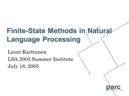 Finite-State Methods in Natural Language Processing Lauri Karttunen LSA 2005 Summer Institute July 18, 2005.