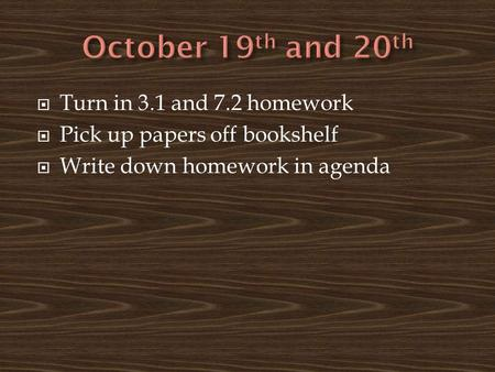  Turn in 3.1 and 7.2 homework  Pick up papers off bookshelf  Write down homework in agenda.