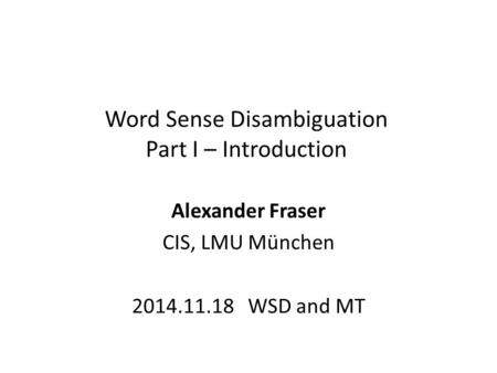 Word Sense Disambiguation Part I – Introduction Alexander Fraser CIS, LMU München 2014.11.18 WSD and MT.