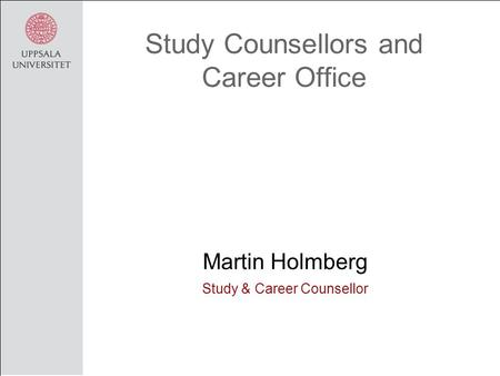 Study Counsellors and Career Office Martin Holmberg Study & Career Counsellor.