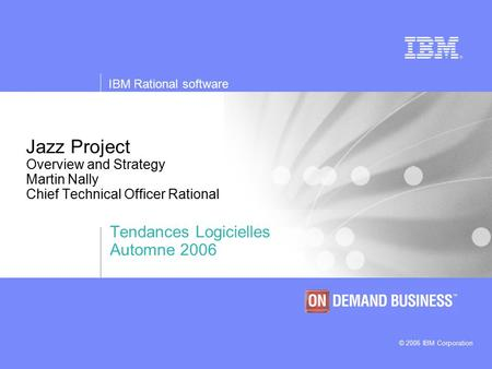 © 2006 IBM Corporation IBM Rational software Jazz Project Overview and Strategy Martin Nally Chief Technical Officer Rational Tendances Logicielles Automne.