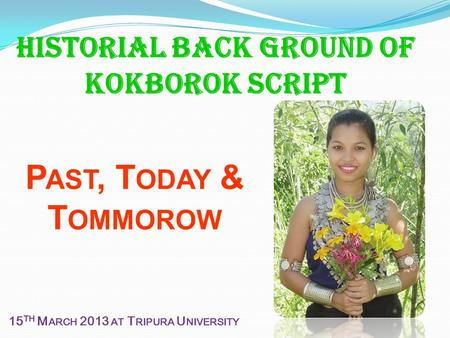 Historial Back ground of Kokborok script P AST, T ODAY & T OMMOROW 15 TH M ARCH 2013 AT T RIPURA U NIVERSITY.