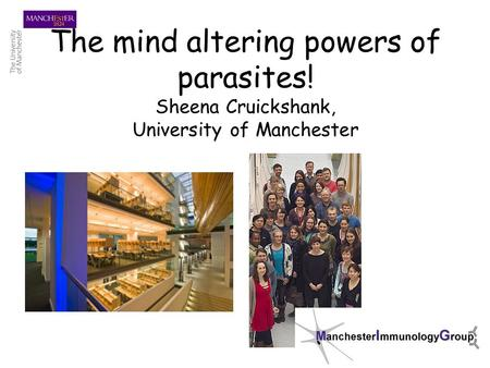 The mind altering powers of parasites! Sheena Cruickshank, University of Manchester.