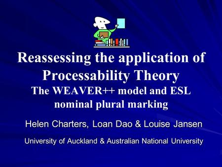 Reassessing the application of Processability Theory The WEAVER++ model and ESL nominal plural marking Helen Charters, Loan Dao & Louise Jansen University.