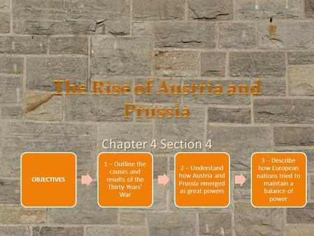 Chapter 4 Section 4 OBJECTIVES 1 – Outline the causes and results of the Thirty Years' War 2 – Understand how Austria and Prussia emerged as great powers.