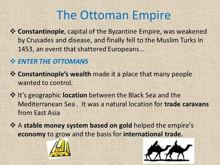 The Ottoman Empire  Constantinople, capital of the Byzantine Empire, was weakened by Crusades and disease, and finally fell to the Muslim Turks in 1453,