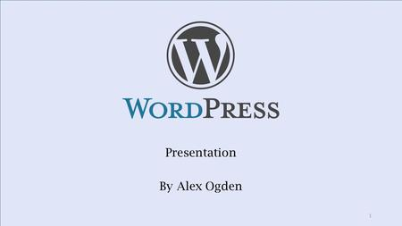 Presentation By Alex Ogden 1. What is WordPress? Free, Open-Source software created in 2003 Websites, Blogs and Portfolios 22% of Websites Easy to use,