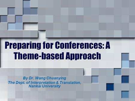 Preparing for Conferences: A Theme-based Approach By Dr. Wang Chuanying The Dept. of Interpretation & Translation, Nankai University.