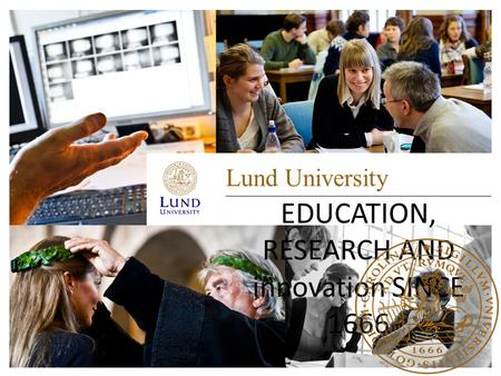 Lund University EDUCATION, RESEARCH AND innovation SINCE 1666.