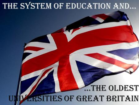 The system of education and… …the oldest universities of Great Britain.