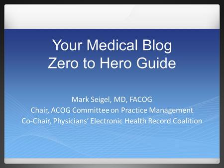 Your Medical Blog Zero to Hero Guide Mark Seigel, MD, FACOG Chair, ACOG Committee on Practice Management Co-Chair, Physicians' Electronic Health Record.