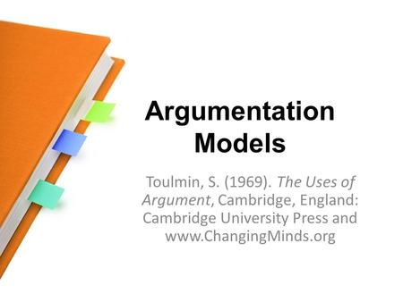 Argumentation Models Toulmin, S. (1969). The Uses of Argument, Cambridge, England: Cambridge University Press and www.ChangingMinds.org.