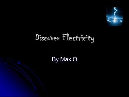 Discover Electricity By Max O. What is Electricity?  Electricity- a form of energy produced by the movement of electrons.  Ben Franklin discovered electricity.