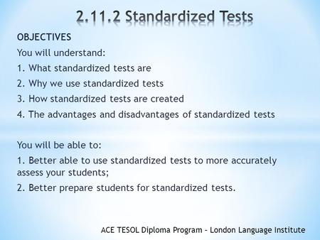 ACE TESOL Diploma Program – London Language Institute OBJECTIVES You will understand: 1. What standardized tests are 2. Why we use standardized tests 3.