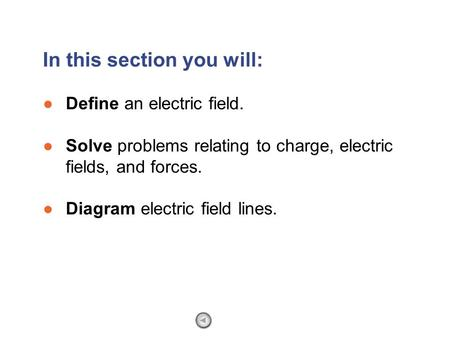 ●Define an electric field. ●Solve problems relating to charge, electric fields, and forces. ●Diagram electric field lines. In this section you will: Section.