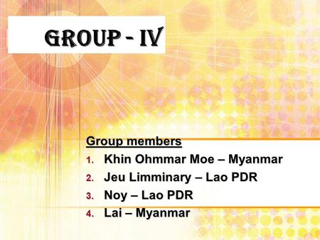 Group - IV Group members 1. Khin Ohmmar Moe – Myanmar 2. Jeu Limminary – Lao PDR 3. Noy – Lao PDR 4. Lai – Myanmar.