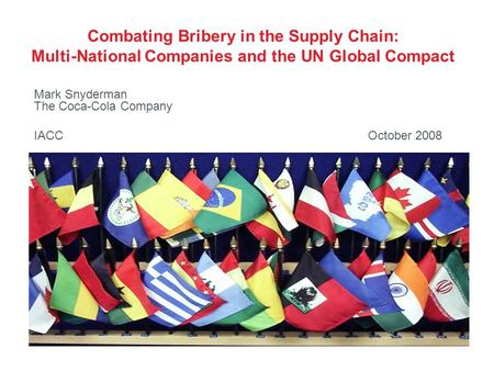Combating Bribery in the Supply Chain: Multi-National Companies and the UN Global Compact Mark Snyderman The Coca-Cola Company IACC October 2008.