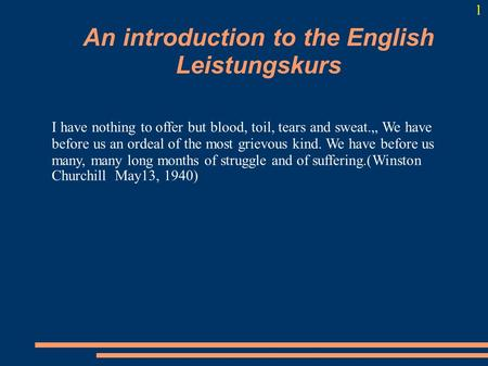 "An introduction to the English Leistungskurs I have nothing to offer but blood, toil, tears and sweat."" We have before us an ordeal of the most grievous."