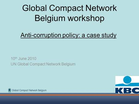 Global Compact Network Belgium workshop Anti-corruption policy: a case study 10 th June 2010 UN Global Compact Network Belgium.