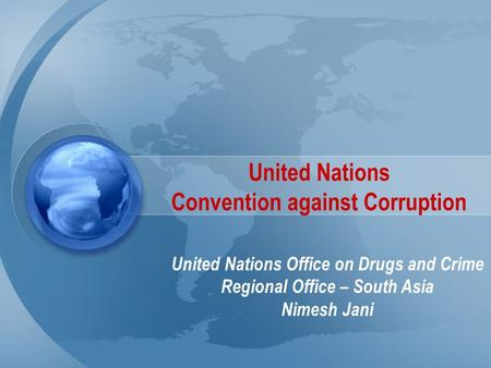 United Nations Convention against Corruption United Nations Office on Drugs and Crime Regional Office – South Asia Nimesh Jani.