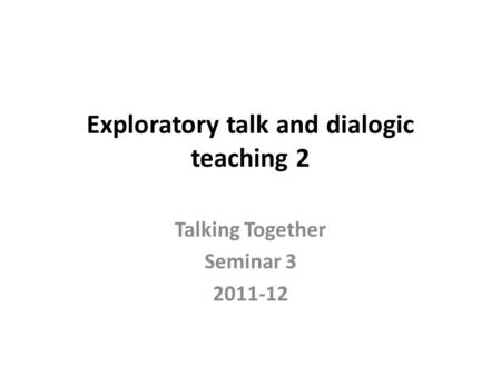Exploratory talk and dialogic teaching 2 Talking Together Seminar 3 2011-12.