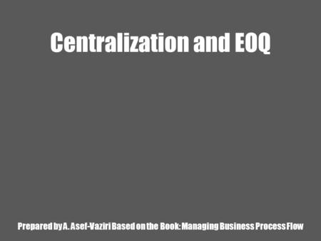 Centralization and EOQ Prepared by A. Asef-Vaziri Based on the Book: Managing Business Process Flow.