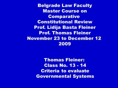 Thomas Fleiner: Class No. 13 - 14 Criteria to evaluate Governmental Systems Belgrade Law Faculty Master Course on Comparative Constitutional Review Prof.