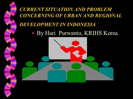 CURRENT SITUATION AND PROBLEM CONCERNING OF URBAN AND REGIONAL DEVELOPMENT IN INDONESIA w By Hari Purwanto, KRIHS Korea.