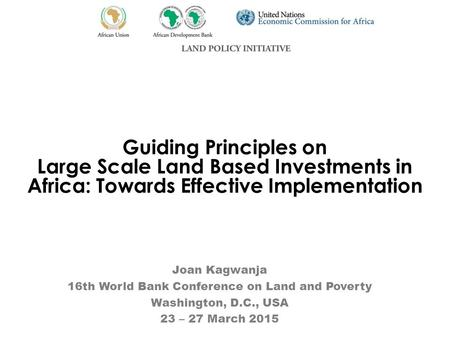 Guiding Principles on Large Scale Land Based Investments in Africa: Towards Effective Implementation Joan Kagwanja 16th World Bank Conference on Land and.