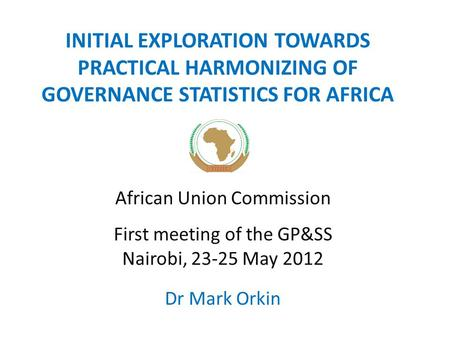 INITIAL EXPLORATION TOWARDS PRACTICAL HARMONIZING OF GOVERNANCE STATISTICS FOR AFRICA African Union Commission First meeting of the GP&SS Nairobi, 23-25.