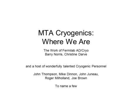 MTA Cryogenics: Where We Are The Work of Fermilab AD/Cryo Barry Norris, Christine Darve and a host of wonderfully talented Cryogenic Personnel John Thompson,