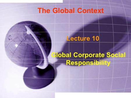 The Global Context Lecture 10 Global Corporate Social Responsibility.