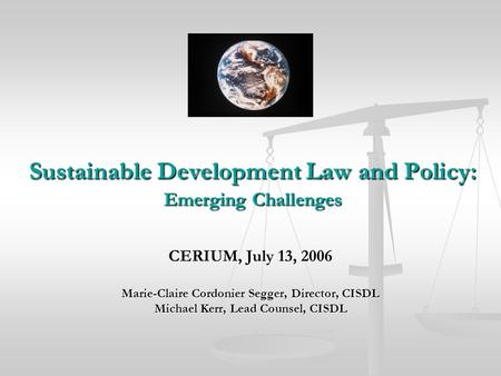 Sustainable Development Law and Policy: Emerging Challenges CERIUM, July 13, 2006 Marie-Claire Cordonier Segger, Director, CISDL Michael Kerr, Lead Counsel,