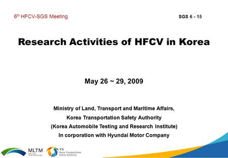Research Activities of HFCV in Korea May 26 ~ 29, 2009 6 th HFCV-SGS Meeting Ministry of Land, Transport and Maritime Affairs, Korea Transportation Safety.