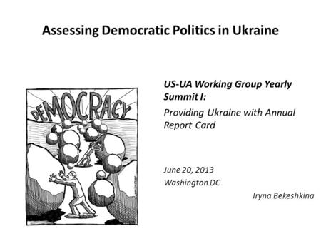 Assessing Democratic Politics in Ukraine US-UA Working Group Yearly Summit I: Providing Ukraine with Annual Report Card June 20, 2013 Washington DC Iryna.