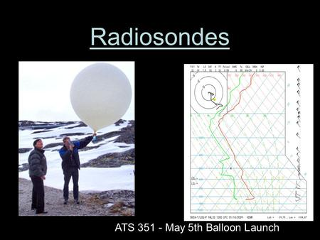 Radiosondes ATS 351 - May 5th Balloon Launch. What is a Radiosonde? A radiosonde is a balloon-based instrument platform with radio transmitting capabilities.